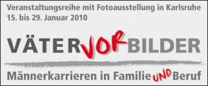 Graue Schrift auf hellem Grund, Worte in ** sind rot: Veranstaltungsreihe mit Fotoausstellung in Karlsruhe - 15. bis 29. Januar 2010 - VÄTER*VOR*BILDER - Männerkarrieren in Familie *und* Beruf