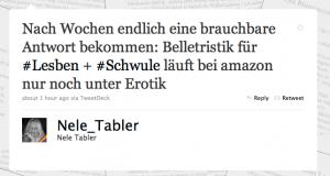 Tweet von Nele_Tabler: Nach Wochen endlich eine brauchbare Antwort bekommen: Belletristik für #Lesben + #Schwule läuft bei amazon nur noch unter Erotik (about 1 hour ago via TweetDeck)