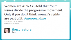 """Screenshot von Twitter: Women are ALWAYS told that """"our"""" issues divide the progressive movement. Only if you don't think women's rights are part of it. #mooreandme – 1:23 AM Dec 21st via Echofon – Retweeted by 98 people – thecurvature – Cara"""