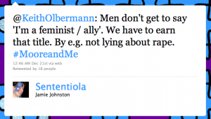 Screenshot von Twitter: @KeithOlbermann: Men don't get to say 'I'm a feminist / ally'. We have to earn that title. By e.g. not lying about rape. #MooreandMe – 12:46 AM Dec 21st via web – Retweeted by 18 people – Sententiola – Jamie Johnston