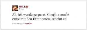Screenshot eines Tweets von Ti_Leo: Ah, ich wurde gesperrt. Google+ macht ernst mit den Echtnamen, scheint es. - 6 minutes ago via HootSuite