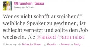 Tweet von @fraeulein_tessa (teresa m. bücker): Wer es nicht schafft ausreichend* weibliche Speaker zu gewinnen, ist schlecht vernetzt und sollte den Job wechseln. /cc @anked @annnalist