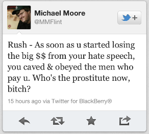 "Tweet von Michael Moore: ""Rush- As soon as u started losing the big $$ from your hate speech, you caved & obeyed the men who pay u. Who's the prostitute now, bitch?"""